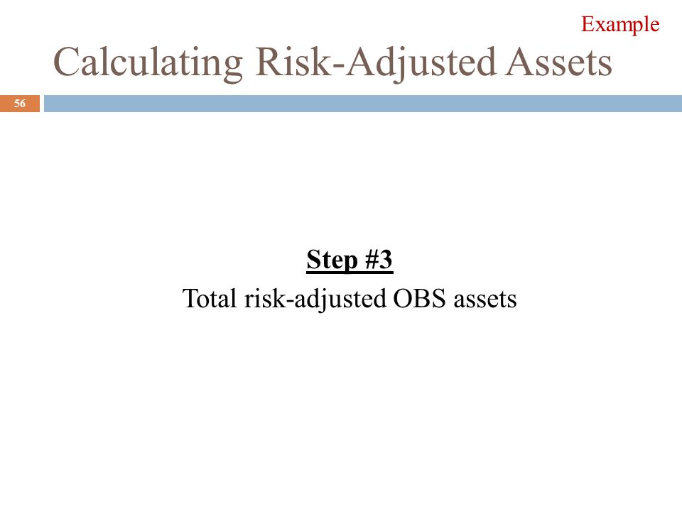 Calculating Risk-Adjusted Assets Step #3 Total risk-adjusted OBS assets 56 Example