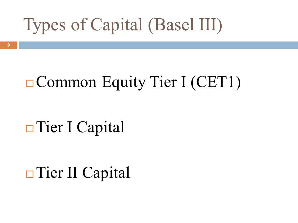 Types of Capital (Basel III)  Common Equity Tier I (CET1)  Tier I Capital  Tier II Capital 9