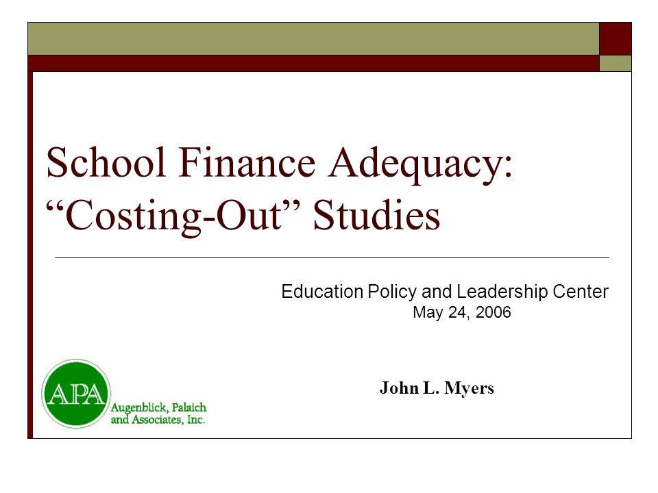 "School Finance Adequacy: ""Costing-Out"" Studies Education Policy and Leadership Center May 24, 2006 John L. Myers"