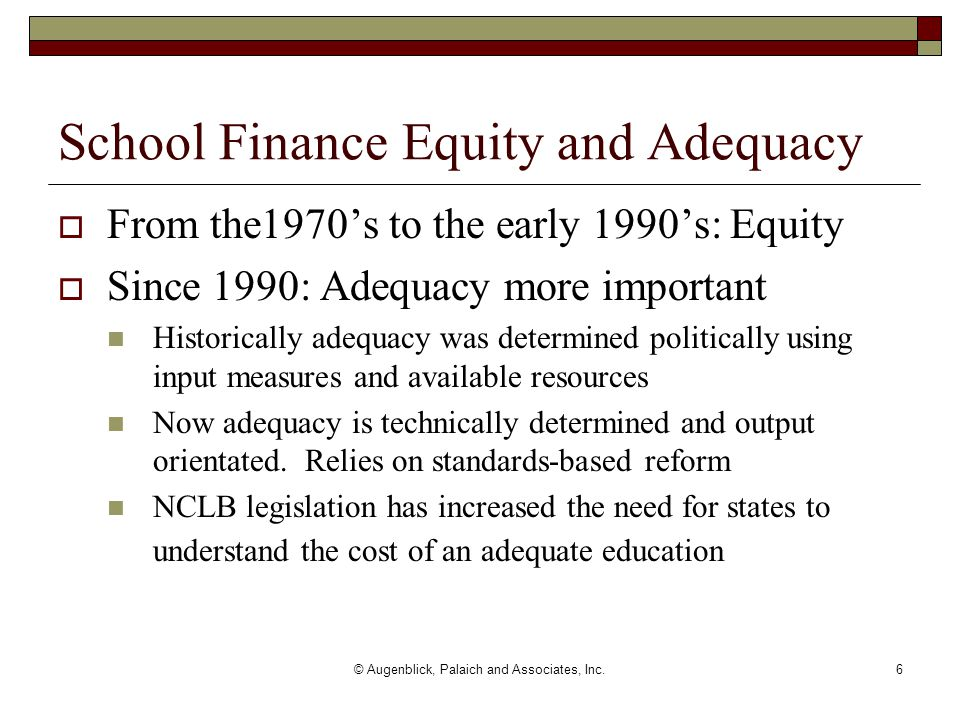 © Augenblick, Palaich and Associates, Inc.6 School Finance Equity and Adequacy  From the1970's to the early 1990's: Equity  Since 1990: Adequacy mor