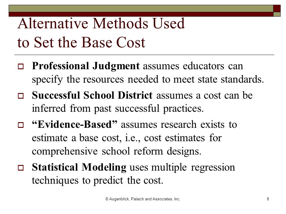 © Augenblick, Palaich and Associates, Inc.8 Alternative Methods Used to Set the Base Cost  Professional Judgment assumes educators can specify the re
