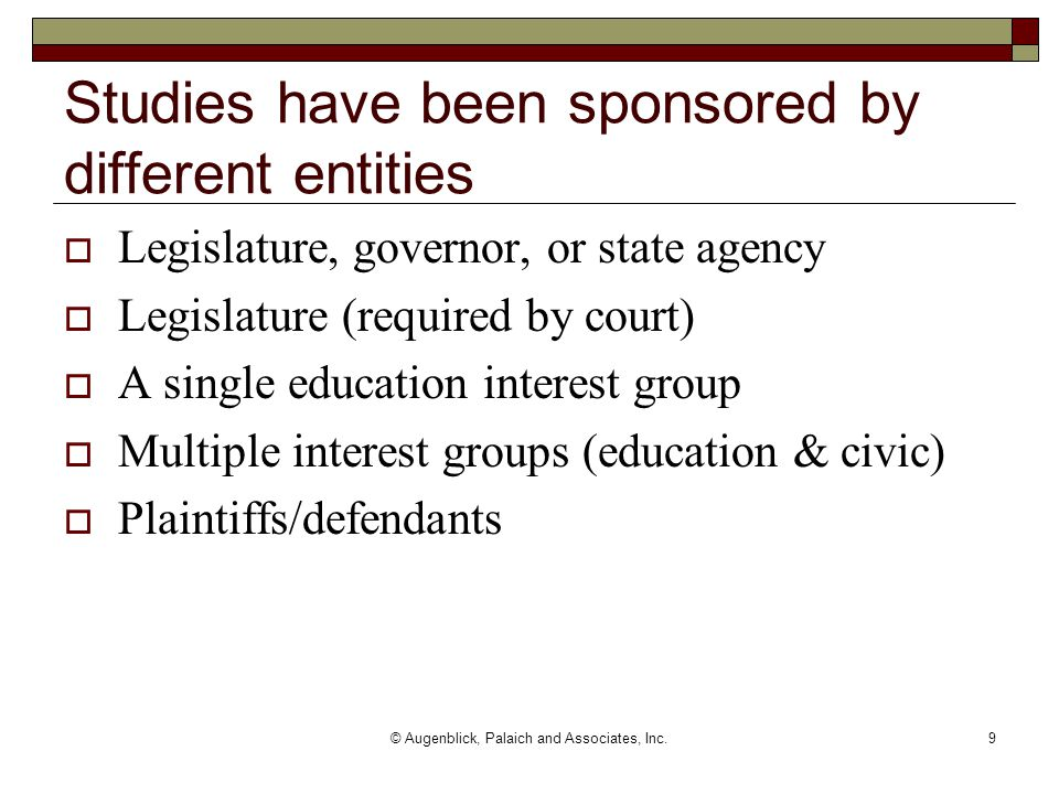 © Augenblick, Palaich and Associates, Inc.9 Studies have been sponsored by different entities  Legislature, governor, or state agency  Legislature (