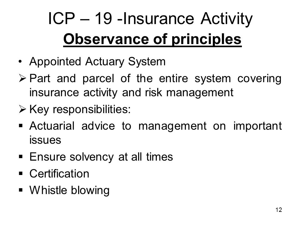 12 ICP – 19 -Insurance Activity Observance of principles Appointed Actuary System  Part and parcel of the entire system covering insurance activity and risk management  Key responsibilities:  Actuarial advice to management on important issues  Ensure solvency at all times  Certification  Whistle blowing