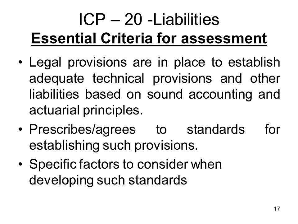 17 ICP – 20 -Liabilities Essential Criteria for assessment Legal provisions are in place to establish adequate technical provisions and other liabilities based on sound accounting and actuarial principles.