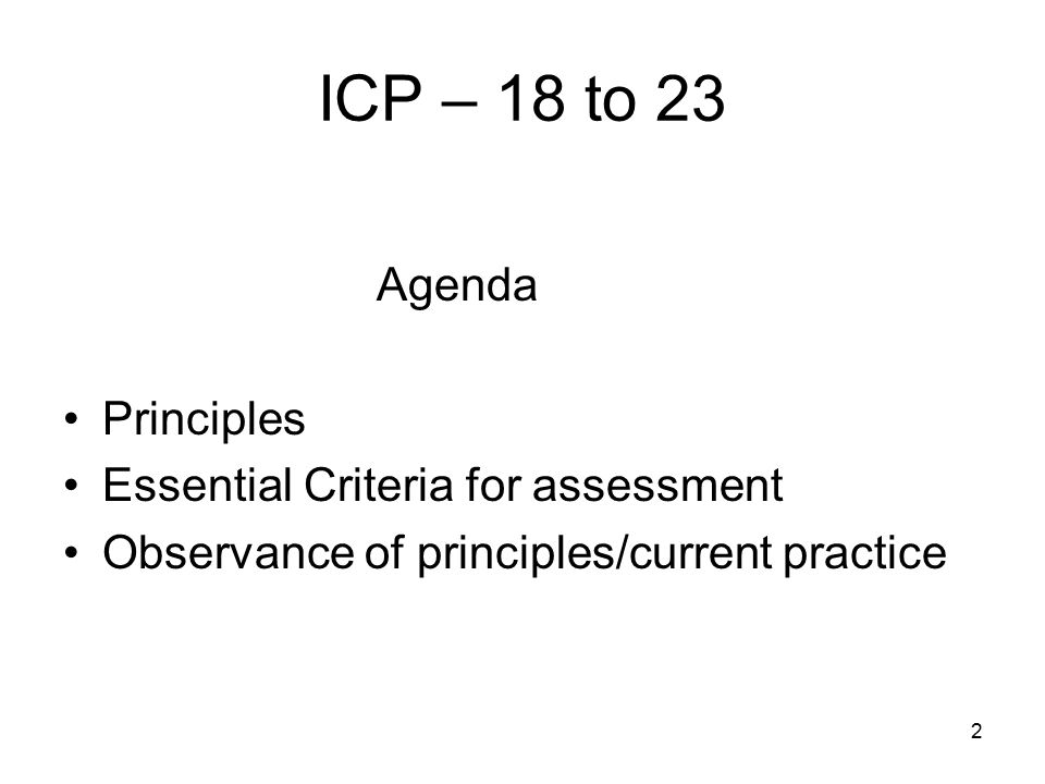 2 ICP – 18 to 23 Agenda Principles Essential Criteria for assessment Observance of principles/current practice