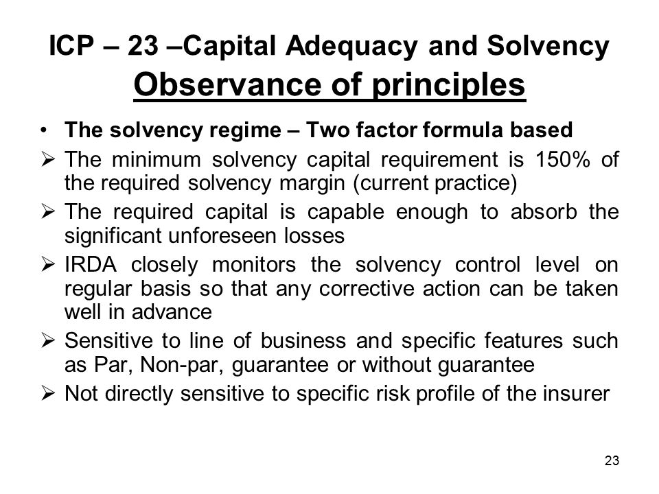 23 ICP – 23 –Capital Adequacy and Solvency Observance of principles The solvency regime – Two factor formula based  The minimum solvency capital requirement is 150% of the required solvency margin (current practice)  The required capital is capable enough to absorb the significant unforeseen losses  IRDA closely monitors the solvency control level on regular basis so that any corrective action can be taken well in advance  Sensitive to line of business and specific features such as Par, Non-par, guarantee or without guarantee  Not directly sensitive to specific risk profile of the insurer
