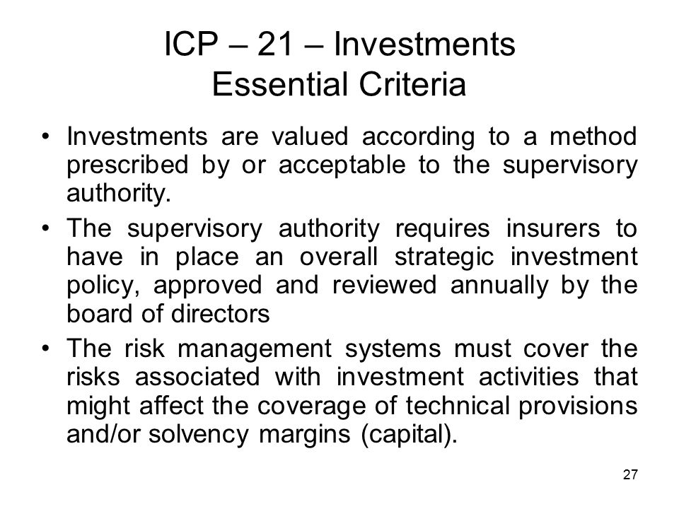 27 ICP – 21 – Investments Essential Criteria Investments are valued according to a method prescribed by or acceptable to the supervisory authority.