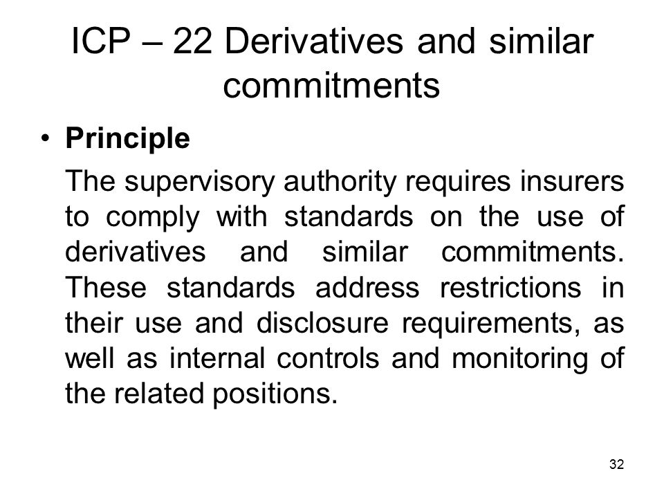 32 ICP – 22 Derivatives and similar commitments Principle The supervisory authority requires insurers to comply with standards on the use of derivatives and similar commitments.