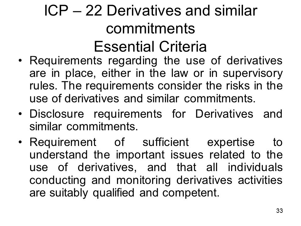 33 ICP – 22 Derivatives and similar commitments Essential Criteria Requirements regarding the use of derivatives are in place, either in the law or in supervisory rules.