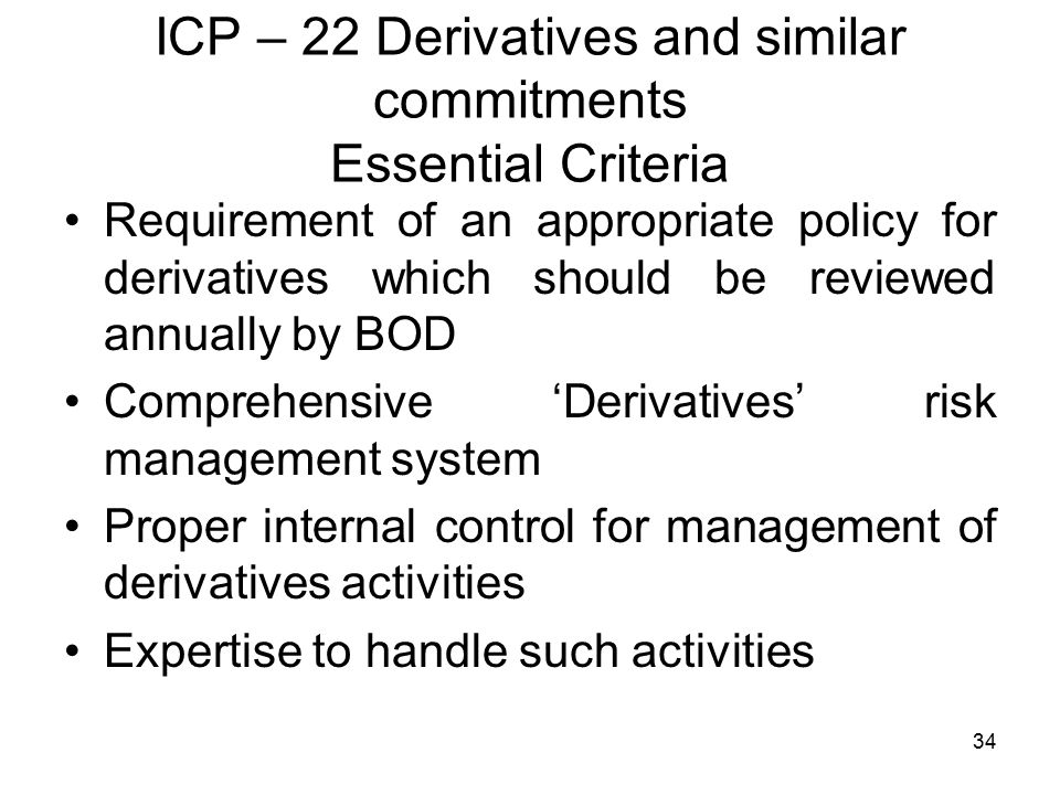 34 ICP – 22 Derivatives and similar commitments Essential Criteria Requirement of an appropriate policy for derivatives which should be reviewed annually by BOD Comprehensive 'Derivatives' risk management system Proper internal control for management of derivatives activities Expertise to handle such activities