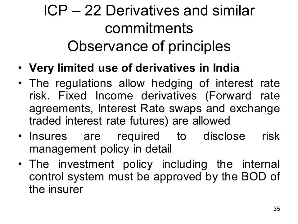 35 ICP – 22 Derivatives and similar commitments Observance of principles Very limited use of derivatives in India The regulations allow hedging of interest rate risk.