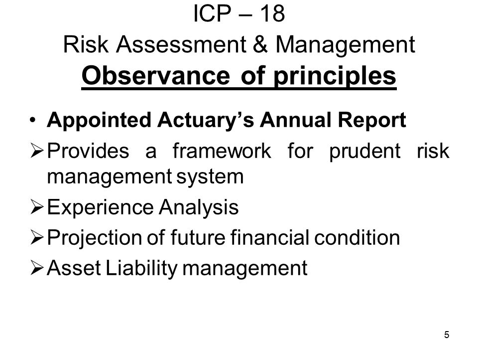 5 ICP – 18 Risk Assessment & Management Observance of principles Appointed Actuary's Annual Report  Provides a framework for prudent risk management system  Experience Analysis  Projection of future financial condition  Asset Liability management