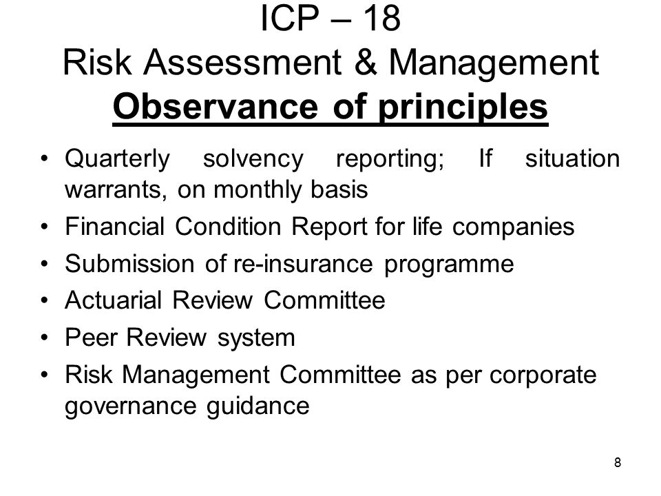 8 ICP – 18 Risk Assessment & Management Observance of principles Quarterly solvency reporting; If situation warrants, on monthly basis Financial Condition Report for life companies Submission of re-insurance programme Actuarial Review Committee Peer Review system Risk Management Committee as per corporate governance guidance