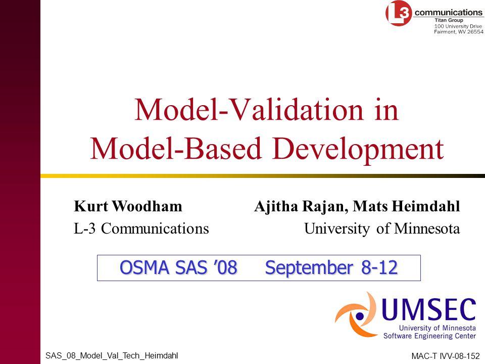 SAS_08_Model_Val_Tech_Heimdahl MAC-T IVV-08-152 Model-Validation in Model-Based Development Kurt Woodham L-3 Communications Ajitha Rajan, Mats Heimdahl University of Minnesota OSMA SAS '08September 8-12