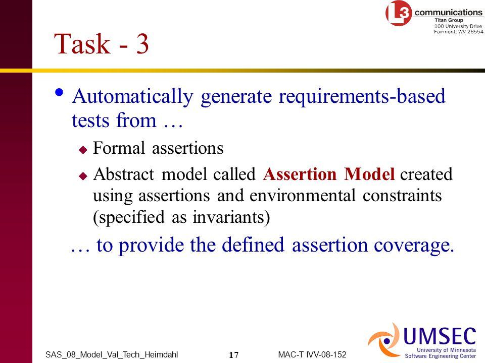 17 MAC-T IVV-08-152SAS_08_Model_Val_Tech_Heimdahl Task - 3 Automatically generate requirements-based tests from …  Formal assertions  Abstract model