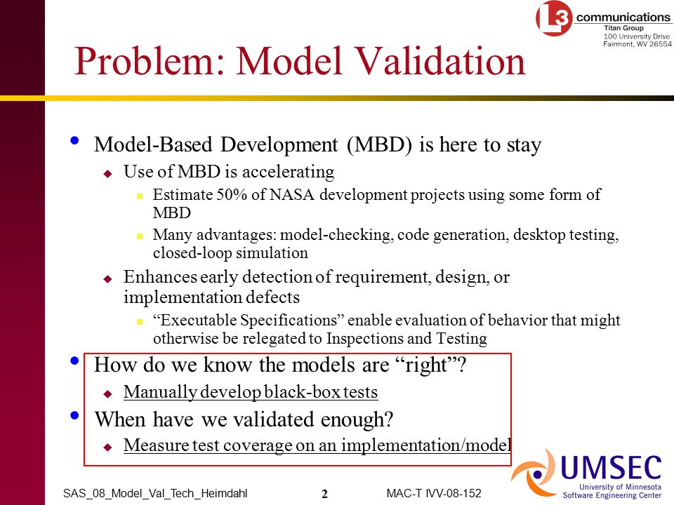 2 MAC-T IVV-08-152SAS_08_Model_Val_Tech_Heimdahl Problem: Model Validation Model-Based Development (MBD) is here to stay  Use of MBD is accelerating