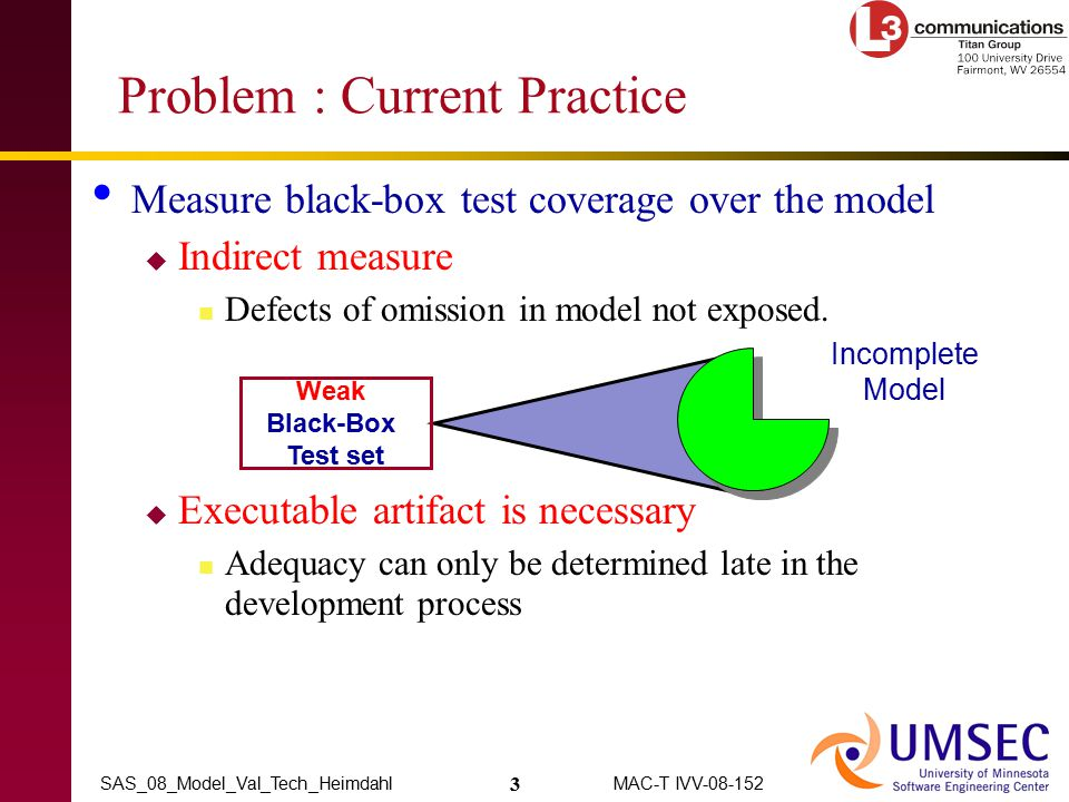 3 MAC-T IVV-08-152SAS_08_Model_Val_Tech_Heimdahl Problem : Current Practice Measure black-box test coverage over the model  Indirect measure Defects