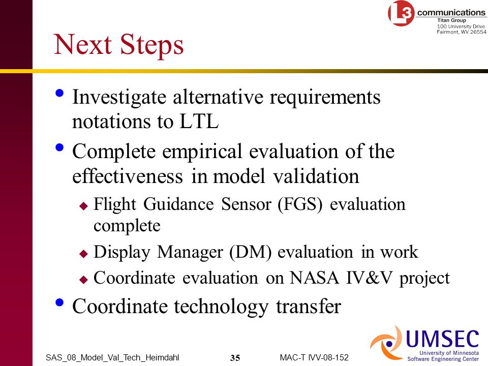 35 MAC-T IVV-08-152SAS_08_Model_Val_Tech_Heimdahl Next Steps Investigate alternative requirements notations to LTL Complete empirical evaluation of th