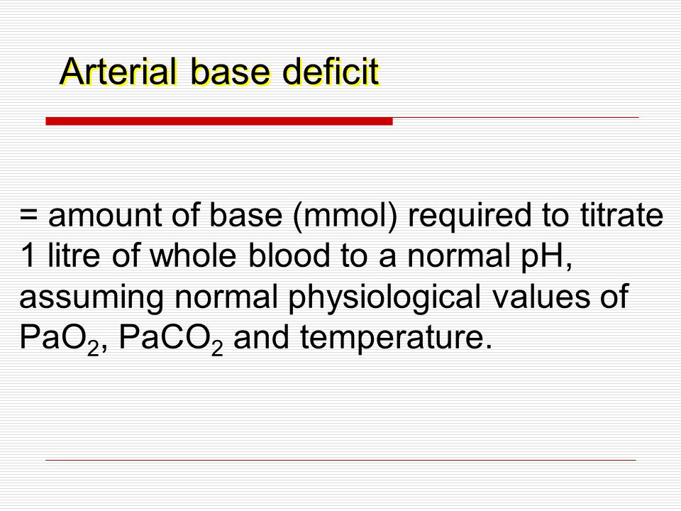 Arterial base deficit = amount of base (mmol) required to titrate 1 litre of whole blood to a normal pH, assuming normal physiological values of PaO 2, PaCO 2 and temperature.