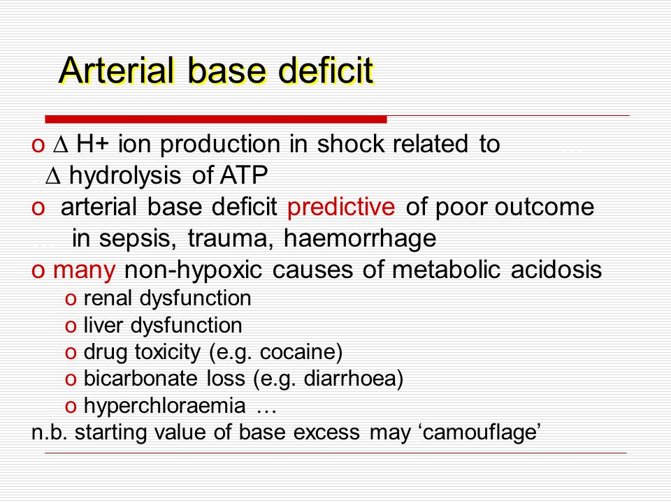 Arterial base deficit o ∆ H+ ion production in shock related to …..∆ hydrolysis of ATP o arterial base deficit predictive of poor outcome … in sepsis, trauma, haemorrhage o many non-hypoxic causes of metabolic acidosis o renal dysfunction o liver dysfunction o drug toxicity (e.g.