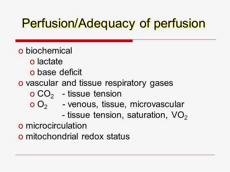 Perfusion/Adequacy of perfusion o biochemical o lactate o base deficit o vascular and tissue respiratory gases o CO 2 - tissue tension o O 2 - venous, tissue, microvascular - tissue tension, saturation, VO 2 o microcirculation o mitochondrial redox status