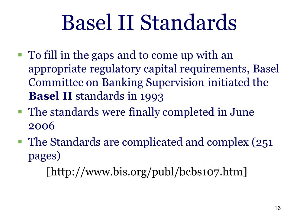 16 Basel II Standards  To fill in the gaps and to come up with an appropriate regulatory capital requirements, Basel Committee on Banking Supervision
