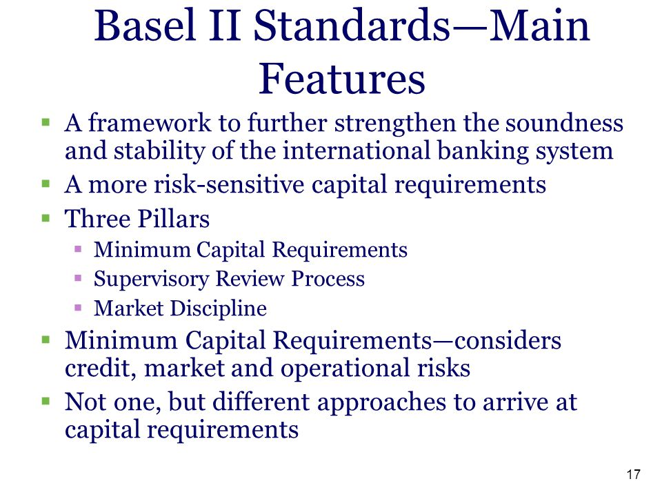 17 Basel II Standards—Main Features  A framework to further strengthen the soundness and stability of the international banking system  A more risk-