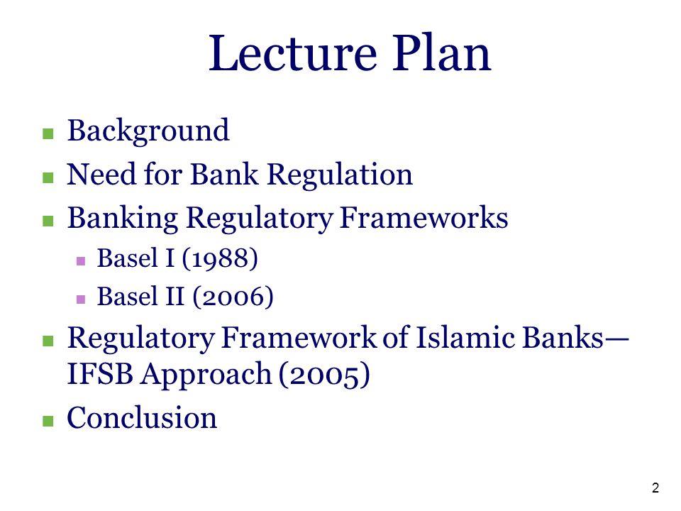 2 Lecture Plan Background Need for Bank Regulation Banking Regulatory Frameworks Basel I (1988) Basel II (2006) Regulatory Framework of Islamic Banks— IFSB Approach (2005) Conclusion