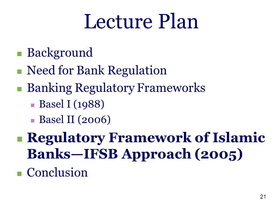 21 Lecture Plan Background Need for Bank Regulation Banking Regulatory Frameworks Basel I (1988) Basel II (2006) Regulatory Framework of Islamic Banks—IFSB Approach (2005) Conclusion
