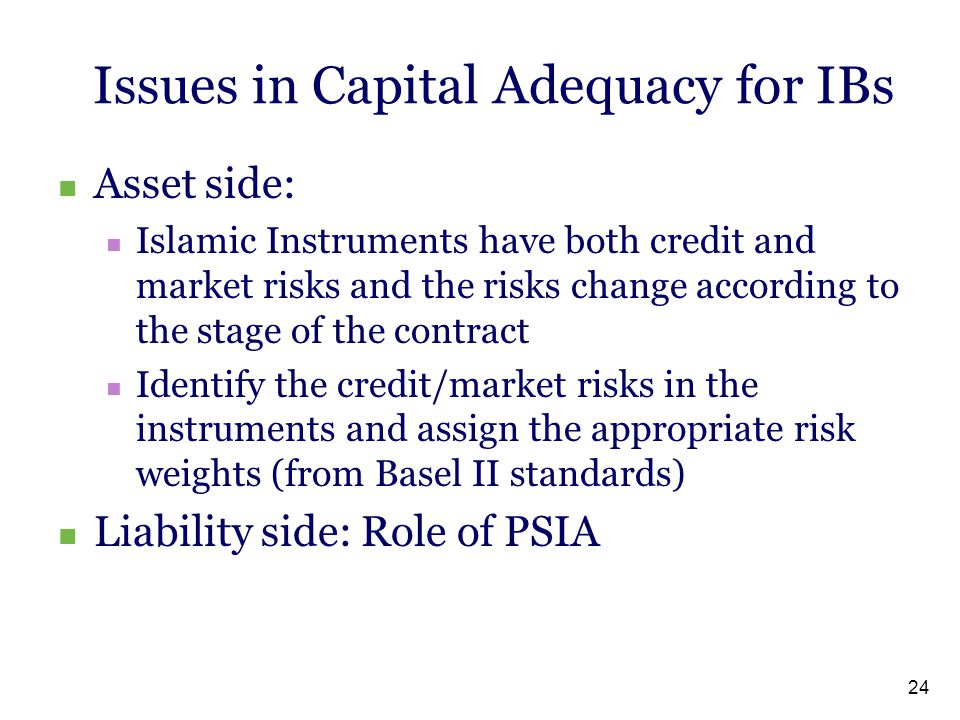 24 Issues in Capital Adequacy for IBs Asset side: Islamic Instruments have both credit and market risks and the risks change according to the stage of
