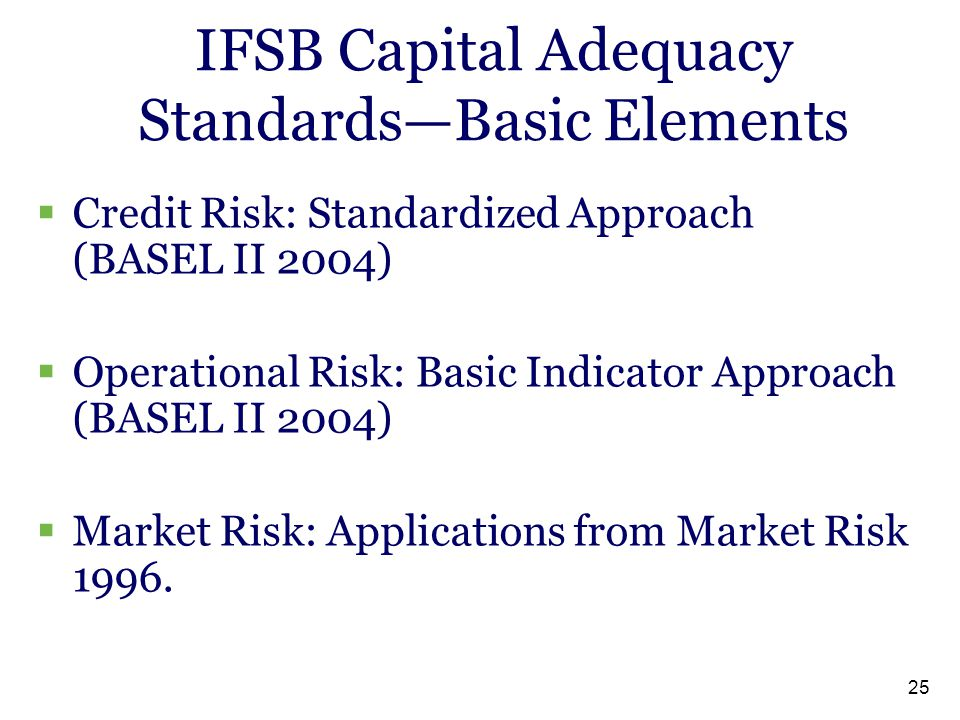 25 IFSB Capital Adequacy Standards—Basic Elements  Credit Risk: Standardized Approach (BASEL II 2004)  Operational Risk: Basic Indicator Approach (BASEL II 2004)  Market Risk: Applications from Market Risk 1996.