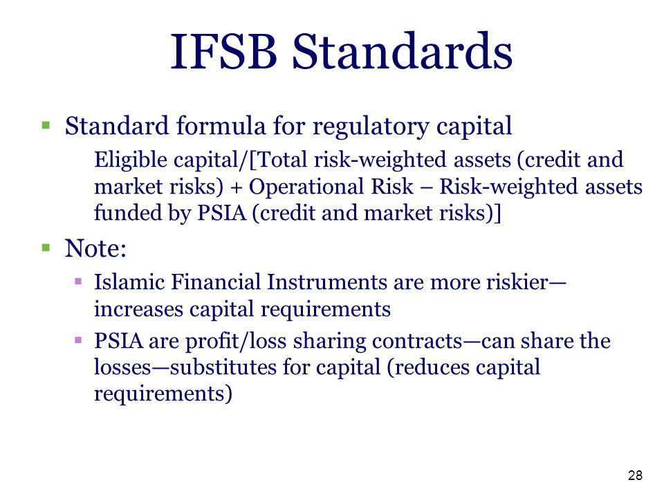 28 IFSB Standards  Standard formula for regulatory capital Eligible capital/[Total risk-weighted assets (credit and market risks) + Operational Risk