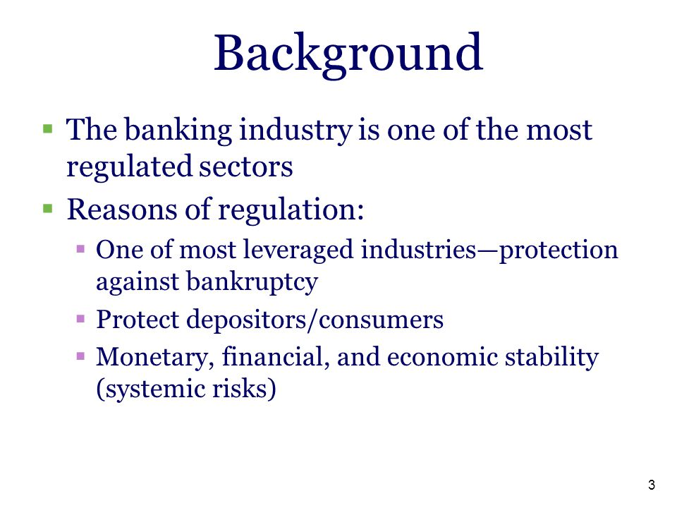 3 Background  The banking industry is one of the most regulated sectors  Reasons of regulation:  One of most leveraged industries—protection agains