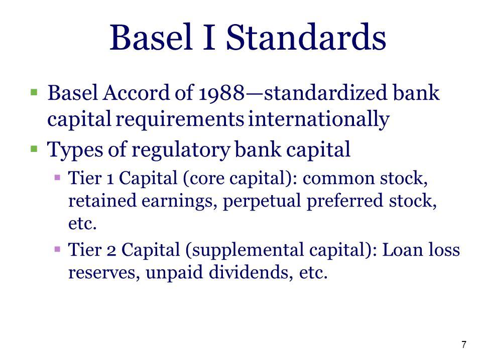 7 Basel I Standards  Basel Accord of 1988—standardized bank capital requirements internationally  Types of regulatory bank capital  Tier 1 Capital