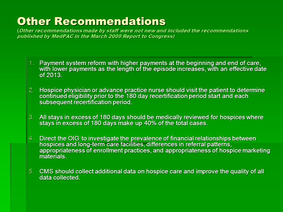 Other Recommendations (Other recommendations made by staff were not new and included the recommendations published by MedPAC in the March 2009 Report to Congress) 1.Payment system reform with higher payments at the beginning and end of care, with lower payments as the length of the episode increases, with an effective date of 2013.