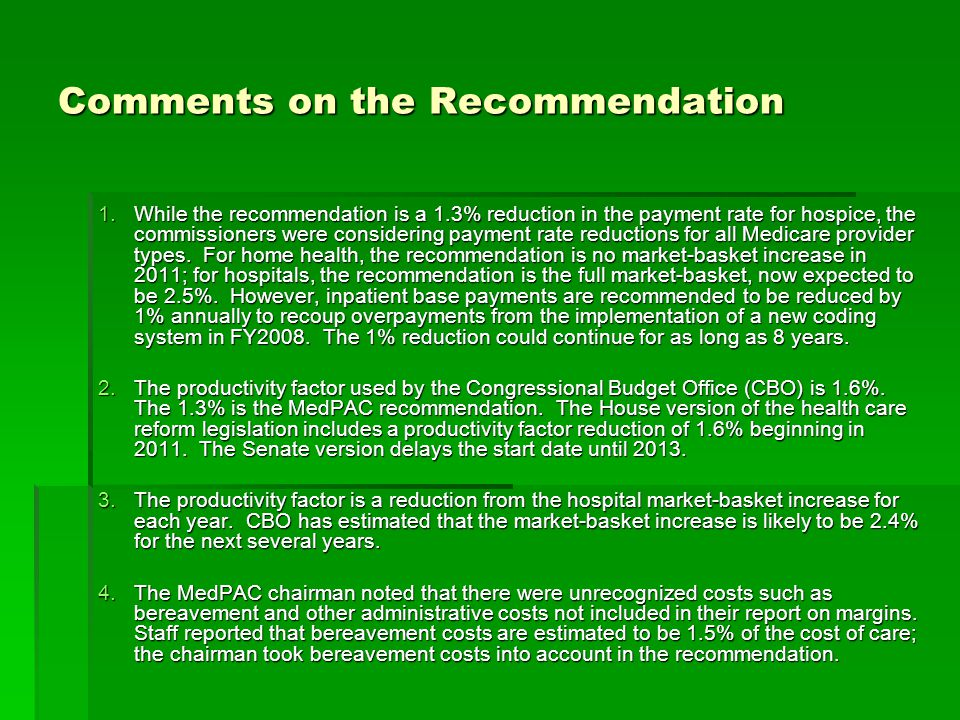 Comments on the Recommendation 1.While the recommendation is a 1.3% reduction in the payment rate for hospice, the commissioners were considering payment rate reductions for all Medicare provider types.