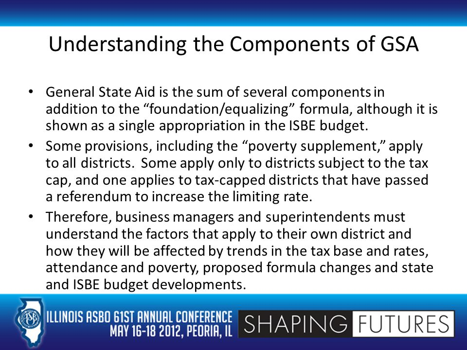 Understanding the Components of GSA General State Aid is the sum of several components in addition to the foundation/equalizing formula, although it is shown as a single appropriation in the ISBE budget.