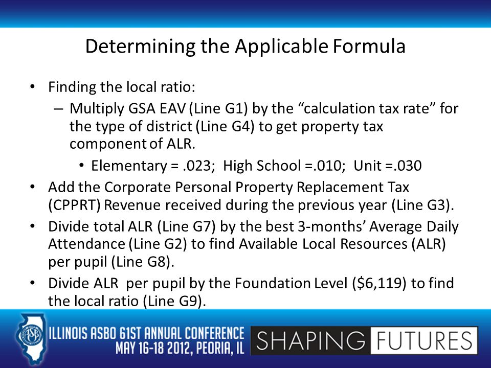 Determining the Applicable Formula Finding the local ratio: – Multiply GSA EAV (Line G1) by the calculation tax rate for the type of district (Line G4) to get property tax component of ALR.