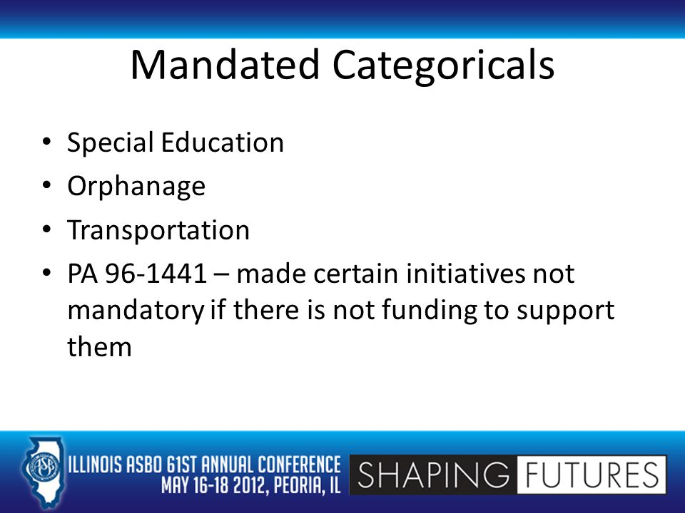 Mandated Categoricals Special Education Orphanage Transportation PA 96-1441 – made certain initiatives not mandatory if there is not funding to support them