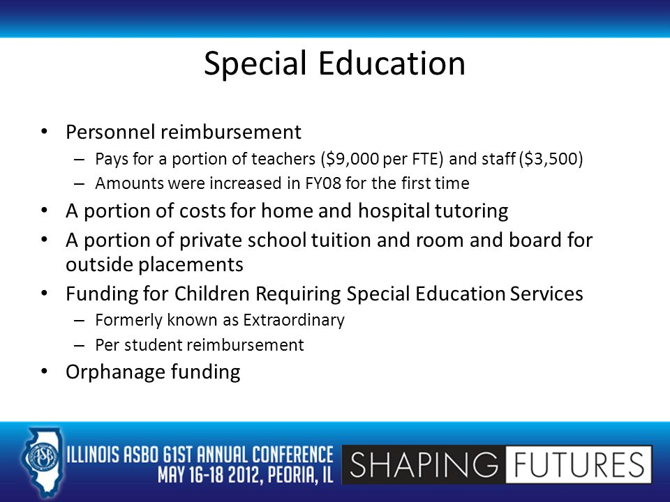 Special Education Personnel reimbursement – Pays for a portion of teachers ($9,000 per FTE) and staff ($3,500) – Amounts were increased in FY08 for the first time A portion of costs for home and hospital tutoring A portion of private school tuition and room and board for outside placements Funding for Children Requiring Special Education Services – Formerly known as Extraordinary – Per student reimbursement Orphanage funding