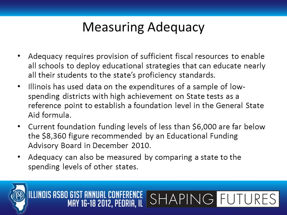 Measuring Adequacy Adequacy requires provision of sufficient fiscal resources to enable all schools to deploy educational strategies that can educate nearly all their students to the state's proficiency standards.