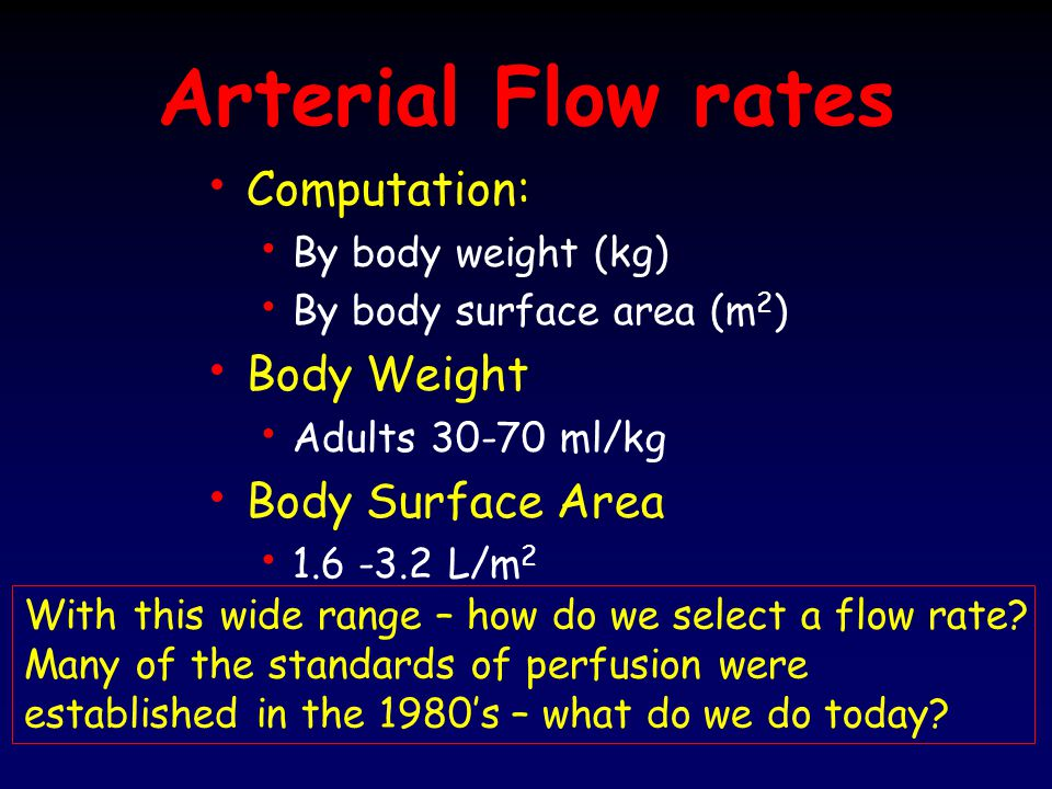Arterial Flow rates At 37 o C 2.2 L/m 2 was recommended by Kirklin (Cardiac Surgery 1993, pg 80) Increased lactate formation is seen with flow rates < 1.6 L/m 2 Clowes, Surgery 44;200-225:1958 Diesh, Surgery 42;67-72:1957