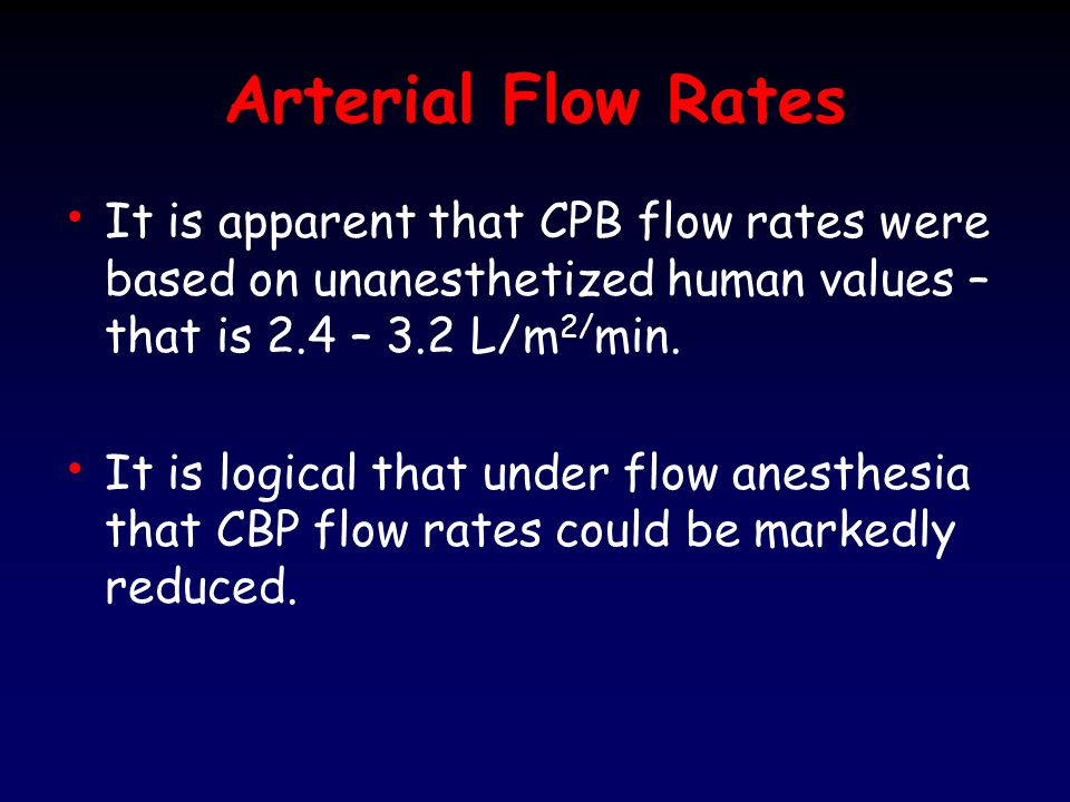 Arterial Flow Rates Historically in the 1950's was established as the standard flow rate of 2.4 L/m 2 /min.