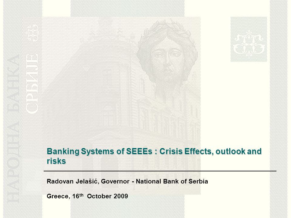 Banking Systems of SEEEs : Crisis Effects, outlook and risks Radovan Jelašić, Governor - National Bank of Serbia Greece, 16 th October 2009