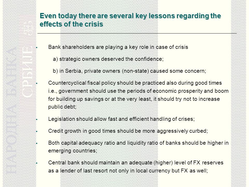 Even today there are several key lessons regarding the effects of the crisis  Bank shareholders are playing a key role in case of crisis a) strategic owners deserved the confidence; b) in Serbia, private owners (non-state) caused some concern;  Countercyclical fiscal policy should be practiced also during good times i.e., government should use the periods of economic prosperity and boom for building up savings or at the very least, it should try not to increase public debt;  Legislation should allow fast and efficient handling of crises;  Credit growth in good times should be more aggressively curbed;  Both capital adequacy ratio and liquidity ratio of banks should be higher in emerging countries;  Central bank should maintain an adequate (higher) level of FX reserves as a lender of last resort not only in local currency but FX as well;