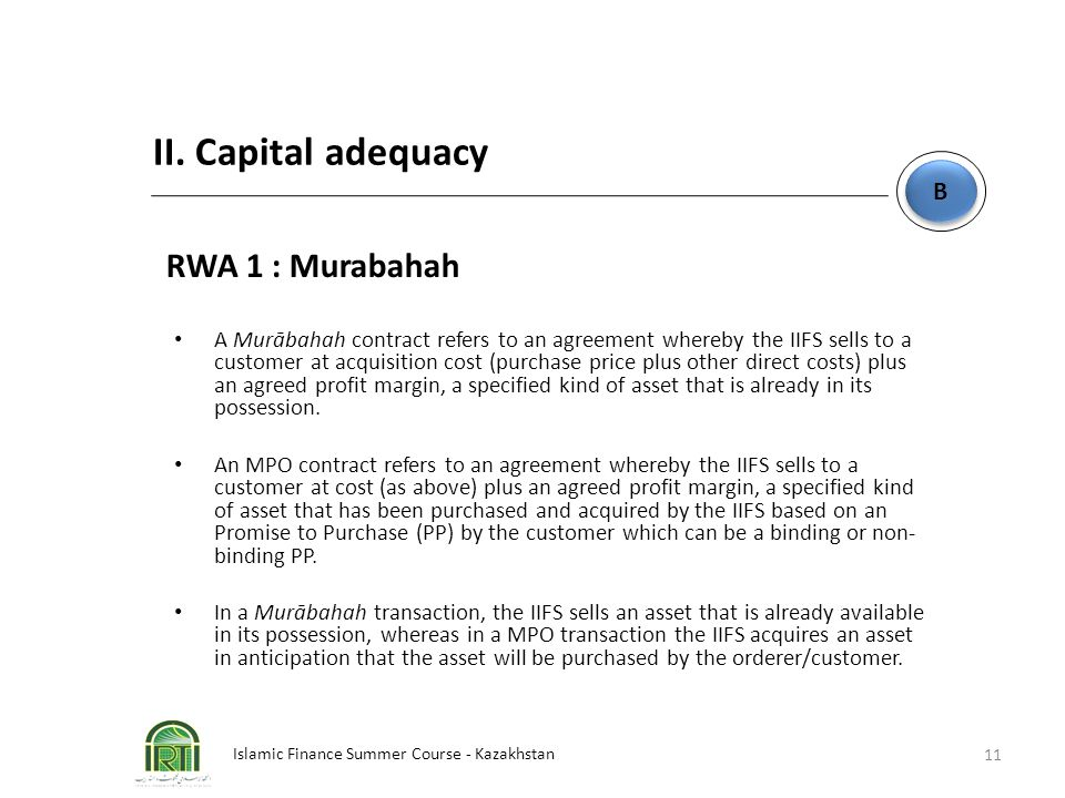 Islamic Finance Summer Course - Kazakhstan 11 B B II. Capital adequacy RWA 1 : Murabahah A Murābahah contract refers to an agreement whereby the IIFS