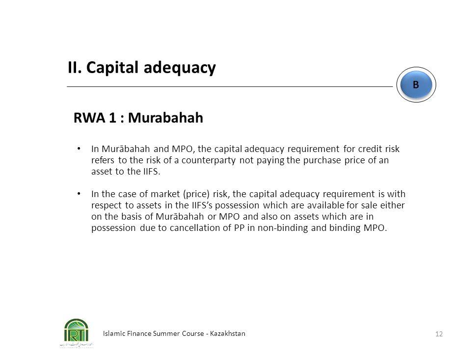 Islamic Finance Summer Course - Kazakhstan 12 B B II. Capital adequacy RWA 1 : Murabahah In Murābahah and MPO, the capital adequacy requirement for cr