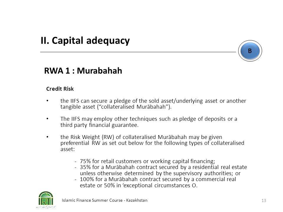 Islamic Finance Summer Course - Kazakhstan 13 B B II. Capital adequacy RWA 1 : Murabahah Credit Risk the IIFS can secure a pledge of the sold asset/un