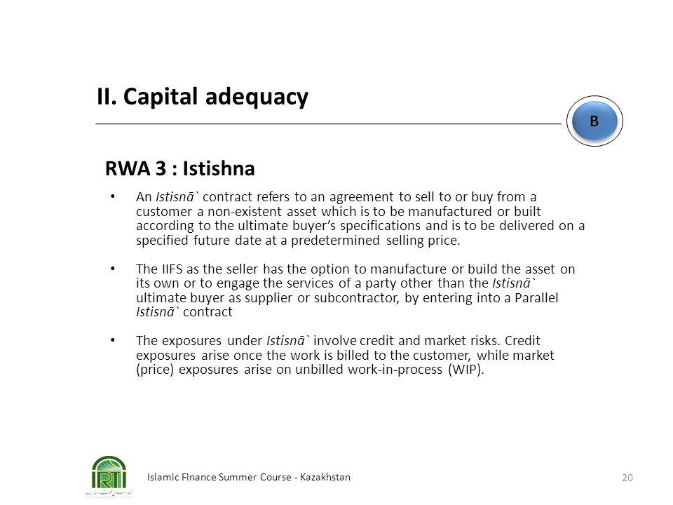 Islamic Finance Summer Course - Kazakhstan 20 B B II. Capital adequacy RWA 3 : Istishna An Istisnā` contract refers to an agreement to sell to or buy