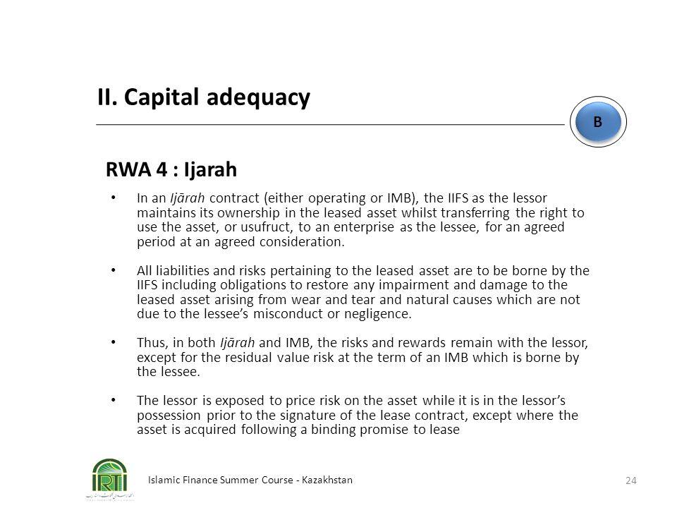 Islamic Finance Summer Course - Kazakhstan 24 B B II. Capital adequacy RWA 4 : Ijarah In an Ijārah contract (either operating or IMB), the IIFS as the